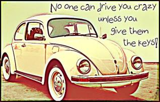 No one can drive you crazy unless you give them the keys!