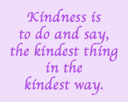 Kindness is to do and say, the kindest thing in the kindest way.