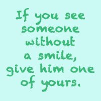 If you see someone without a smile, give him one of yours.